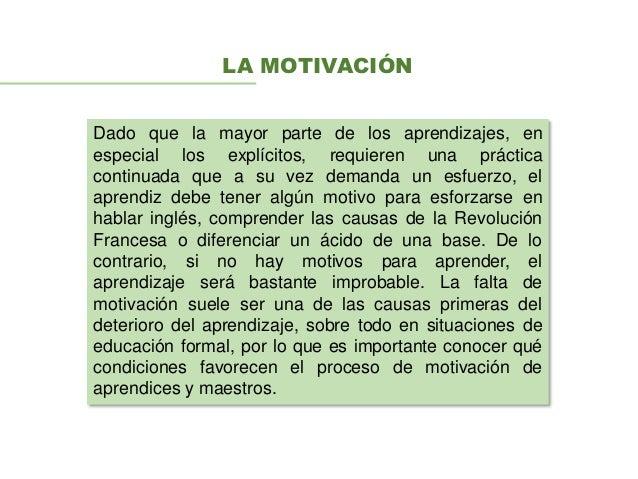 LA MOTIVACIÓN Dado que la mayor parte de los aprendizajes, en especial los explícitos, requieren una práctica continuada q...