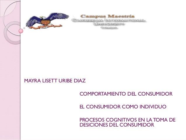 MAYRA LISETT URIBE DIAZ COMPORTAMIENTO DEL CONSUMIDOR EL CONSUMIDOR COMO INDIVIDUO PROCESOS COGNITIVOS EN LATOMA DE DESICI...