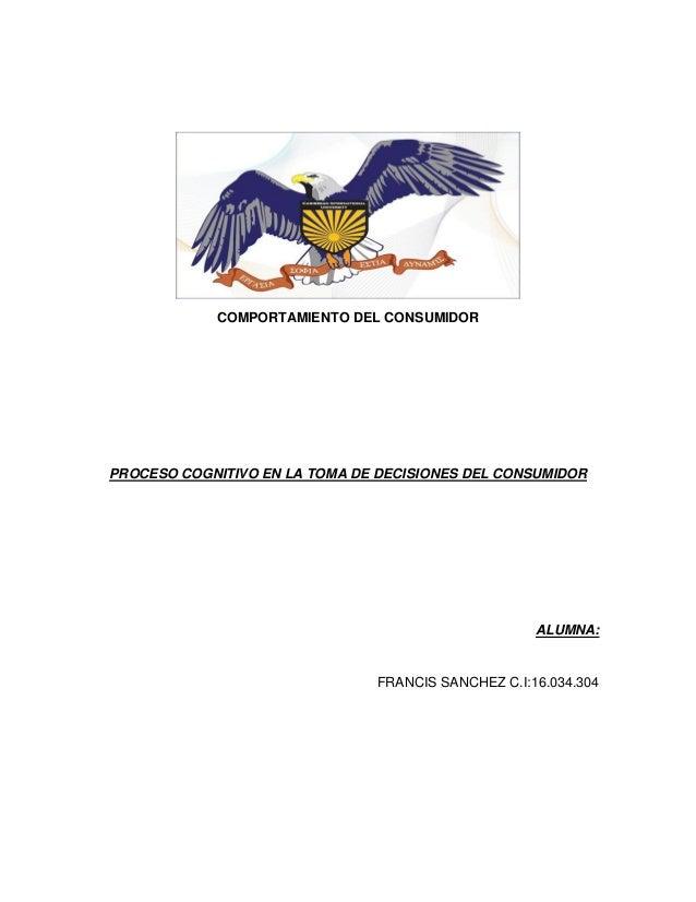 COMPORTAMIENTO DEL CONSUMIDOR PROCESO COGNITIVO EN LA TOMA DE DECISIONES DEL CONSUMIDOR ALUMNA: FRANCIS SANCHEZ C.I:16.034...
