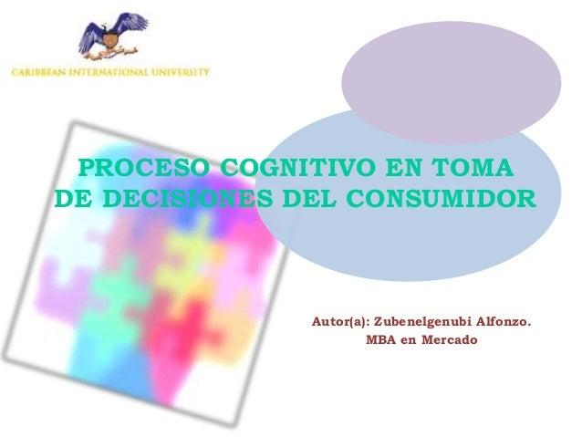 PROCESO COGNITIVO EN TOMA DE DECISIONES DEL CONSUMIDOR Autor(a): Zubenelgenubi Alfonzo. MBA en Mercado