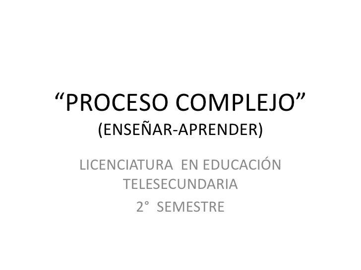 """""""PROCESO COMPLEJO""""   (ENSEÑAR-APRENDER) LICENCIATURA EN EDUCACIÓN       TELESECUNDARIA         2° SEMESTRE"""