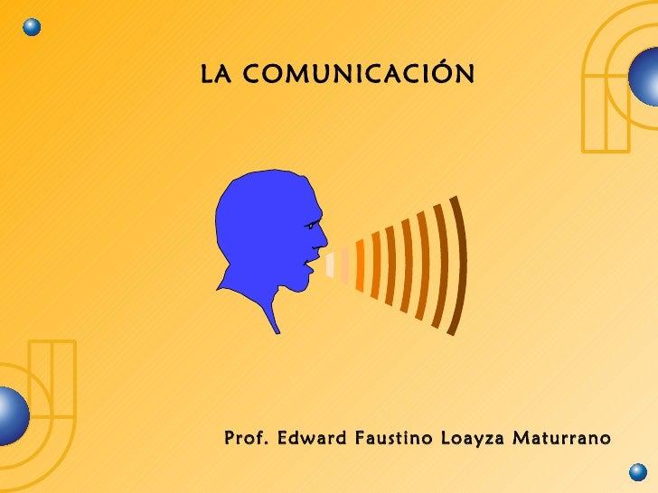 LA COMUNICACIÓN Prof. Edward Faustino Loayza Maturrano