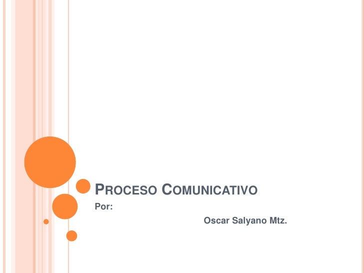 Proceso Comunicativo<br />Por:<br />Oscar SalyanoMtz.<br />