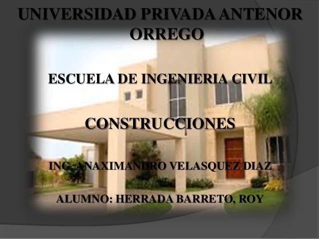 UNIVERSIDAD PRIVADA ANTENOR          ORREGO  ESCUELA DE INGENIERIA CIVIL       CONSTRUCCIONES  ING. ANAXIMANDRO VELASQUEZ ...