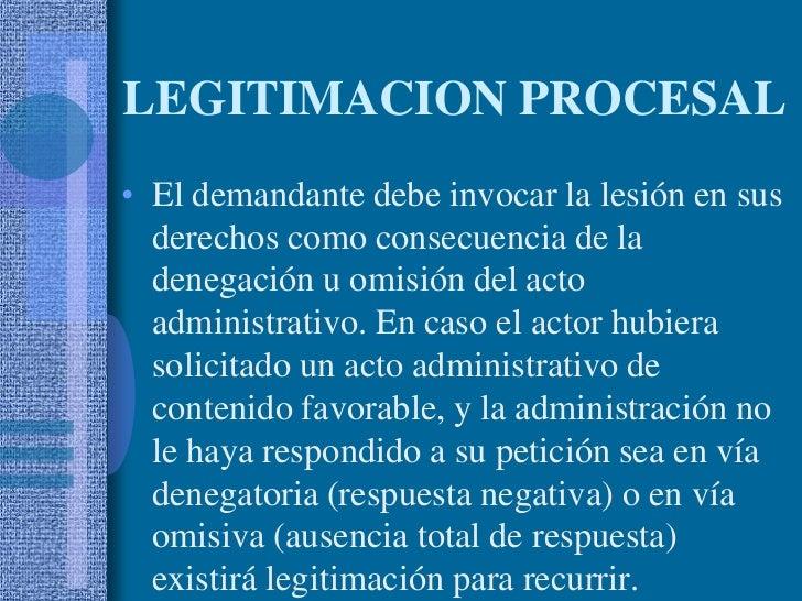 LEGITIMACION PROCESAL<br />El demandante debe invocar la lesión en sus derechos como consecuencia de la denegación u omisi...