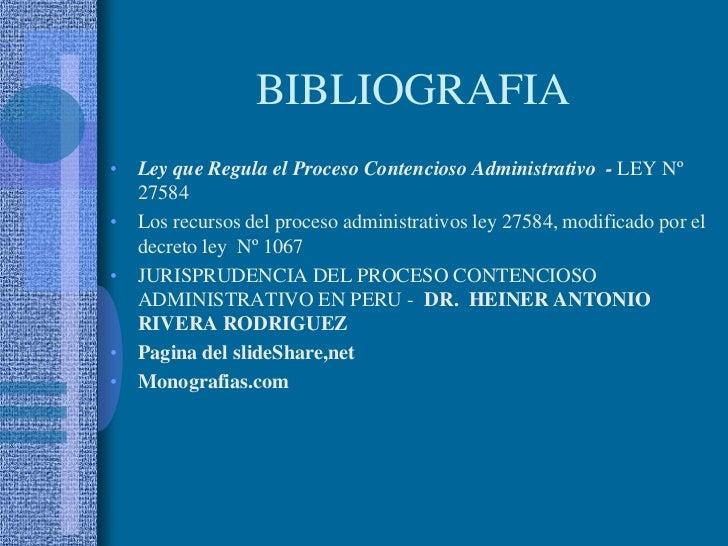 BIBLIOGRAFIA<br />Ley que Regula el Proceso Contencioso Administrativo  - LEY Nº 27584<br />Los recursos del proceso admin...