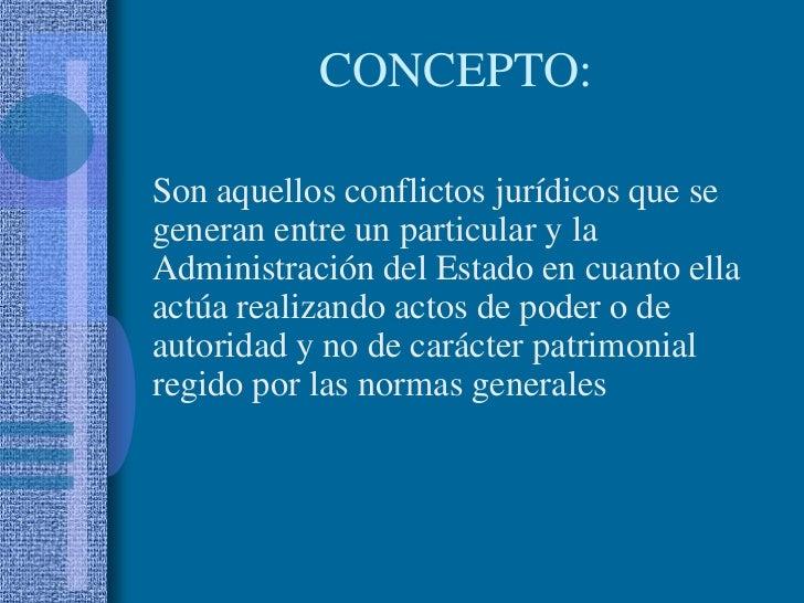 CONCEPTO: <br />Son aquellos conflictos jurídicos que se generan entre un particular y la Administración del Estado en cu...