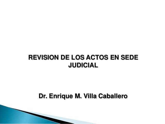REVISION DE LOS ACTOS EN SEDE JUDICIAL Dr. Enrique M. Villa Caballero