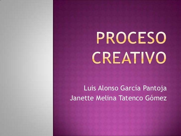 Proceso Creativo<br />Luis Alonso García Pantoja<br />Janette Melina Tatenco Gómez<br />