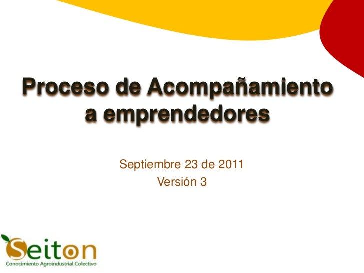 Proceso de Acompañamiento     a emprendedores       Septiembre 23 de 2011             Versión 3