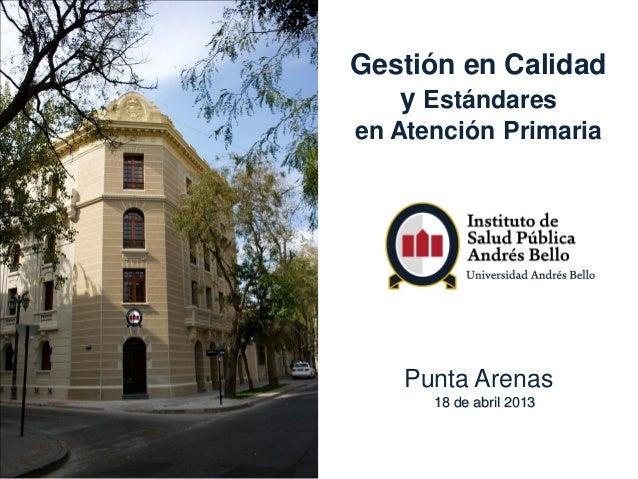 Gestión en Calidady Estándaresen Atención PrimariaPunta Arenas18 de abril 2013
