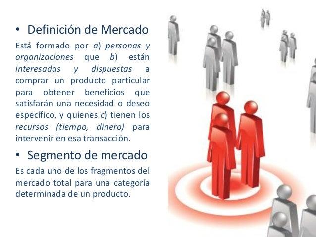 • Definición de Mercado Está formado por a) personas y organizaciones que b) están interesadas y dispuestas a comprar un p...