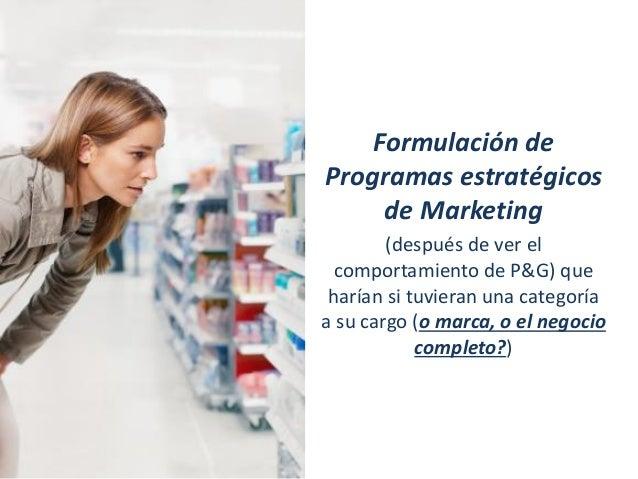 Formulación de Programas estratégicos de Marketing (después de ver el comportamiento de P&G) que harían si tuvieran una ca...