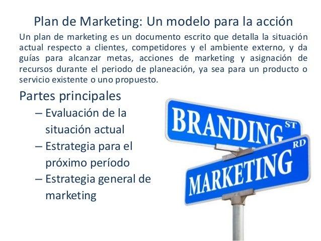 Plan de Marketing: Un modelo para la acción Un plan de marketing es un documento escrito que detalla la situación actual r...
