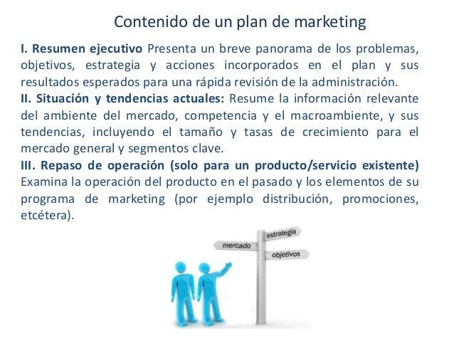 Contenido de un plan de marketing I. Resumen ejecutivo Presenta un breve panorama de los problemas, objetivos, estrategia ...