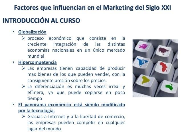 Factores que influencian en el Marketing del Siglo XXI INTRODUCCIÓN AL CURSO • Globalización  proceso económico que consi...