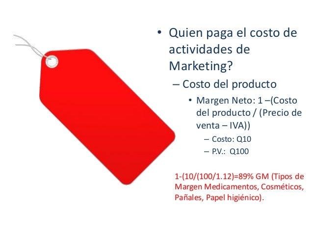 • Quien paga el costo de actividades de Marketing? – Costo del producto • Margen Neto: 1 –(Costo del producto / (Precio de...