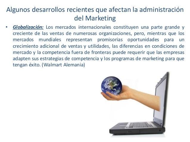 Algunos desarrollos recientes que afectan la administración del Marketing • Globalización: Los mercados internacionales co...