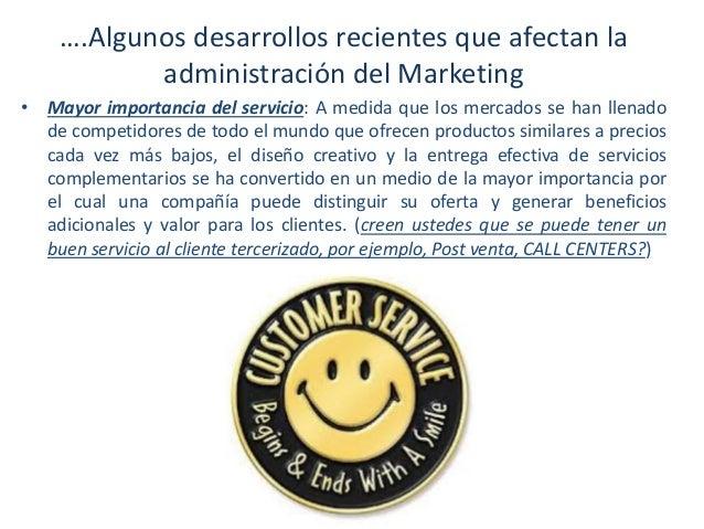 ….Algunos desarrollos recientes que afectan la administración del Marketing • Mayor importancia del servicio: A medida que...