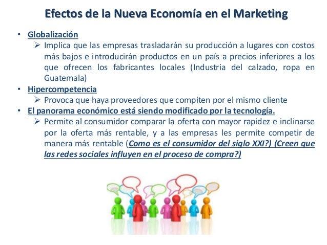 Efectos de la Nueva Economía en el Marketing • Globalización  Implica que las empresas trasladarán su producción a lugare...