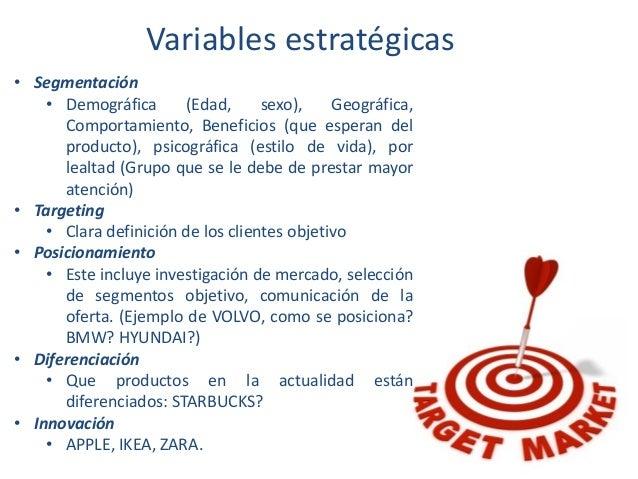 Variables estratégicas • Segmentación • Demográfica (Edad, sexo), Geográfica, Comportamiento, Beneficios (que esperan del ...