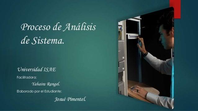 Proceso de Análisisde Sistema.Universidad ISAEFacilitadora:Yahaira Rangel.Elaborado por el Estudiante:Josué Pimentel.