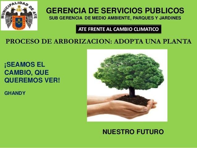 ¡SEAMOS EL CAMBIO, QUE QUEREMOS VER! GHANDY PROCESO DE ARBORIZACION: ADOPTA UNA PLANTA NUESTRO FUTURO GERENCIA DE SERVICIO...