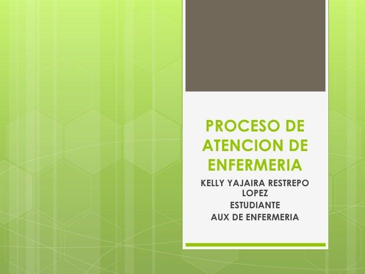 PROCESO DE ATENCION DE ENFERMERIA<br />KELLY YAJAIRA RESTREPO LOPEZ<br />ESTUDIANTE<br />AUX DE ENFERMERIA<br />