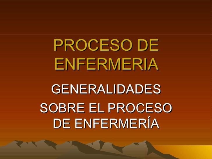 PROCESO DE ENFERMERIA GENERALIDADES SOBRE EL PROCESO DE ENFERMERÍA