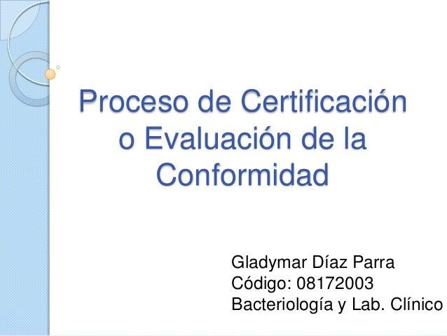 Proceso de Certificación o Evaluación de la Conformidad Gladymar Díaz Parra Código: 08172003 Bacteriología y Lab. Clínico