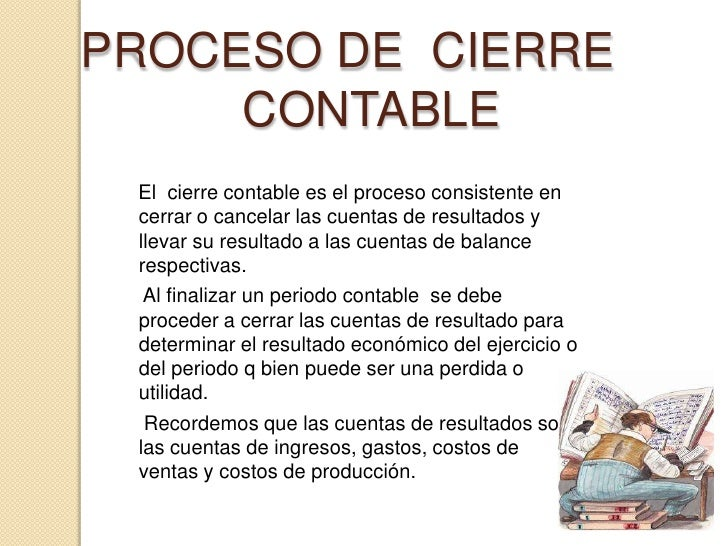 PROCESO DE  CIERRE  CONTABLE<br />    El  cierre contable es el proceso consistente en cerrar o cancelar las cuentas de r...