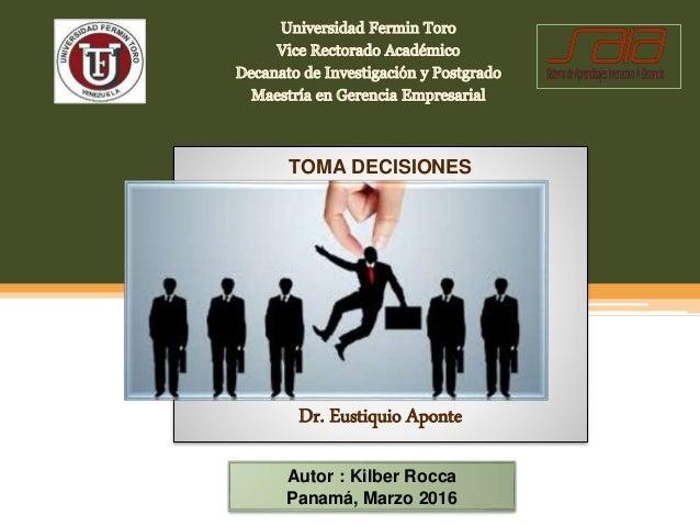 Autor : Kilber Rocca Panamá, Marzo 2016 TOMA DECISIONES Dr. Eustiquio Aponte