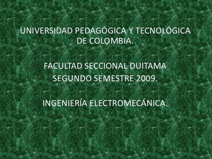 UNIVERSIDAD PEDAGÓGICA Y TECNOLÓGICA DE COLOMBIA.<br />FACULTAD SECCIONAL DUITAMA <br />SEGUNDO SEMESTRE 2009.<br />INGENI...