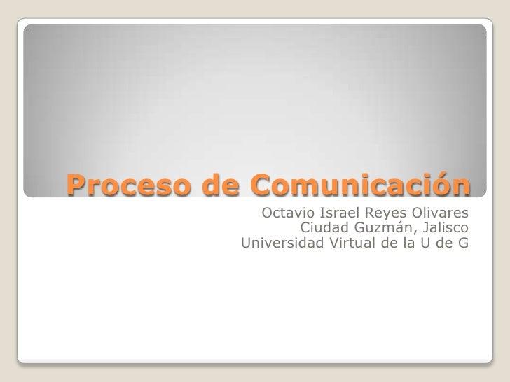 Proceso de Comunicación<br />Octavio Israel Reyes Olivares<br />Ciudad Guzmán, Jalisco<br />Universidad Virtual de la U de...