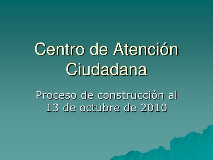 Centro de Atención    Ciudadana Proceso de construcción al   13 de octubre de 2010