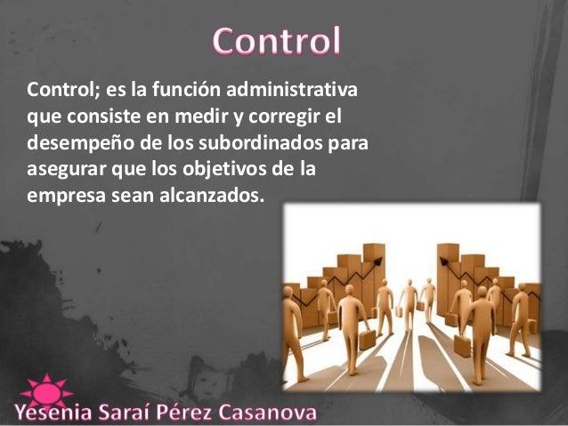 Control; es la función administrativa que consiste en medir y corregir el desempeño de los subordinados para asegurar que ...