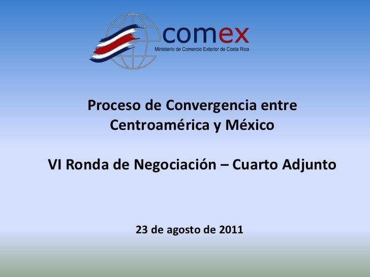 Proceso de Convergencia entre Centroamérica y México<br />VI Ronda de Negociación – Cuarto Adjunto<br />23 de agosto de 20...