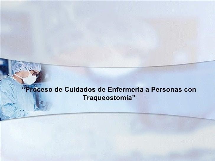 """""""Proceso de Cuidados de Enfermería a Personas con                 Traqueostomia"""""""