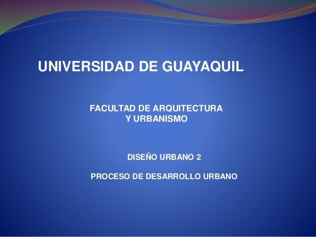 UNIVERSIDAD DE GUAYAQUIL FACULTAD DE ARQUITECTURA Y URBANISMO DISEÑO URBANO 2 PROCESO DE DESARROLLO URBANO