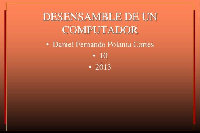 DESENSAMBLE DE UN   COMPUTADOR• Daniel Fernando Polania Cortes              • 10             • 2013
