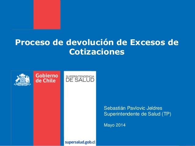 Proceso de devolución de Excesos de Cotizaciones Sebastián Pavlovic Jeldres Superintendente de Salud (TP) Mayo 2014
