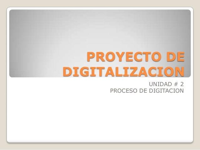 PROYECTO DEDIGITALIZACION                UNIDAD # 2     PROCESO DE DIGITACION