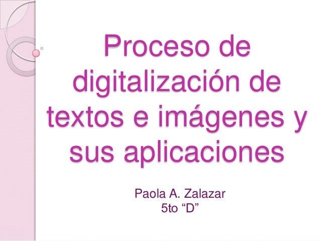 """Proceso de  digitalización detextos e imágenes y  sus aplicaciones      Paola A. Zalazar          5to """"D"""""""