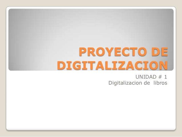 PROYECTO DEDIGITALIZACION                  UNIDAD # 1      Digitalizacion de libros