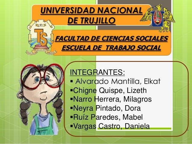 UNIVERSIDAD NACIONAL DE TRUJILLO FACULTAD DE CIENCIAS SOCIALES ESCUELA DE TRABAJO SOCIAL  INTEGRANTES:  Alvarado Mantilla...