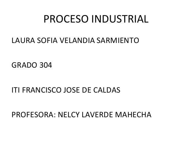 PROCESO INDUSTRIALLAURA SOFIA VELANDIA SARMIENTOGRADO 304ITI FRANCISCO JOSE DE CALDASPROFESORA: NELCY LAVERDE MAHECHA