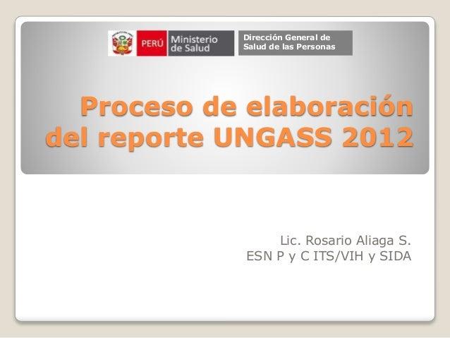 Proceso de elaboración del reporte UNGASS 2012 Lic. Rosario Aliaga S. ESN P y C ITS/VIH y SIDA Dirección General de Salud ...
