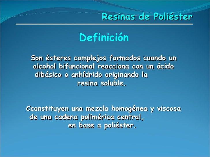 <ul><li>Definición </li></ul>Resinas de Poliéster Son ésteres complejos formados cuando un alcohol bifuncional reacciona c...