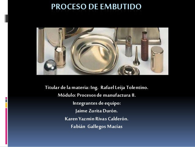 PROCESO DEEMBUTIDO Titular de la materia: Ing. Rafael Leija Tolentino. Módulo: Procesosde manufacturaII. Integrantesde equ...