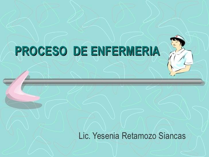 PROCESO  DE ENFERMERIA Lic. Yesenia Retamozo Siancas